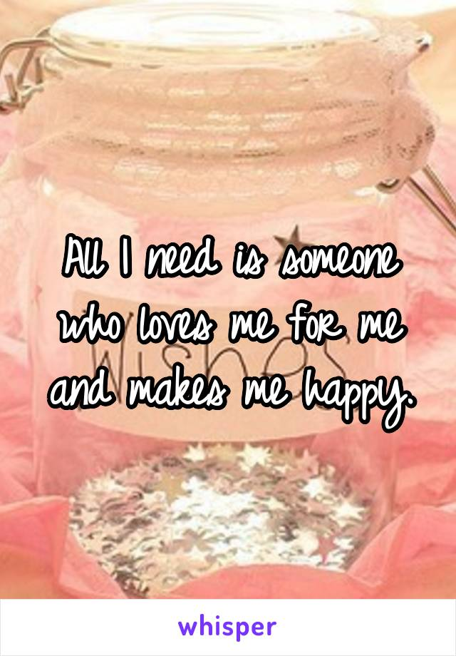 All I need is someone who loves me for me and makes me happy.