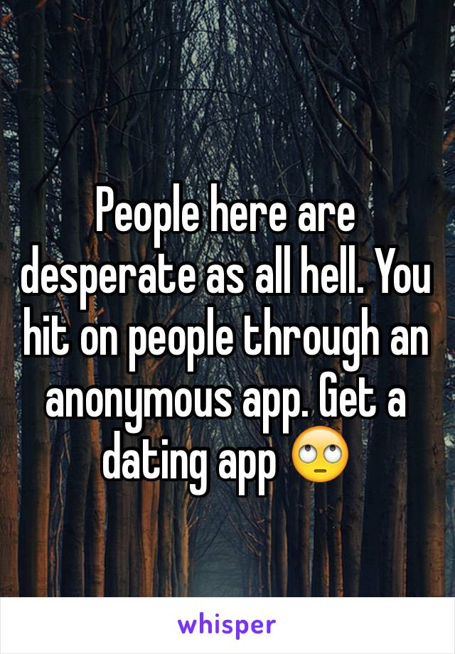 People here are desperate as all hell. You hit on people through an anonymous app. Get a dating app 🙄