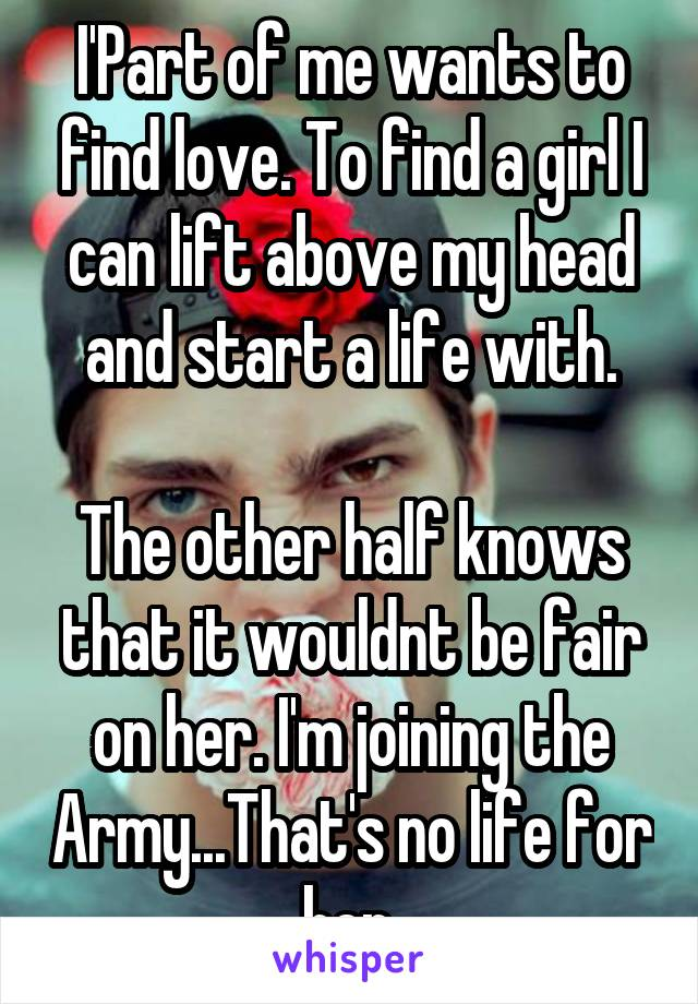 I'Part of me wants to find love. To find a girl I can lift above my head and start a life with.  The other half knows that it wouldnt be fair on her. I'm joining the Army...That's no life for her.