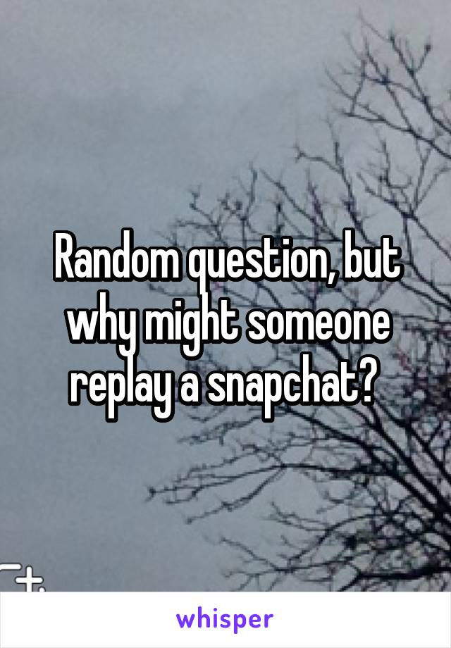Random question, but why might someone replay a snapchat?