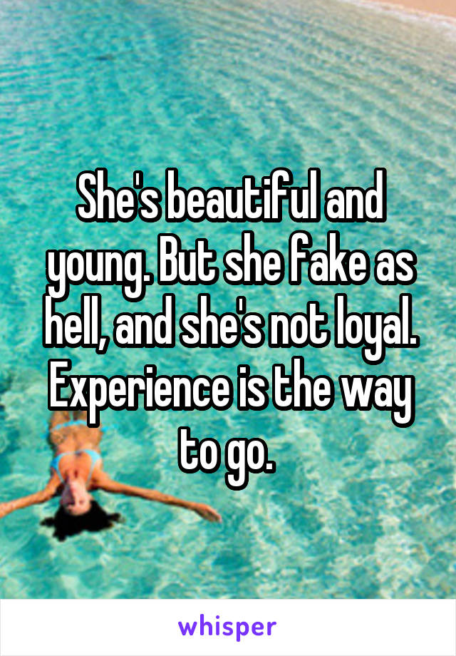 She's beautiful and young. But she fake as hell, and she's not loyal. Experience is the way to go.