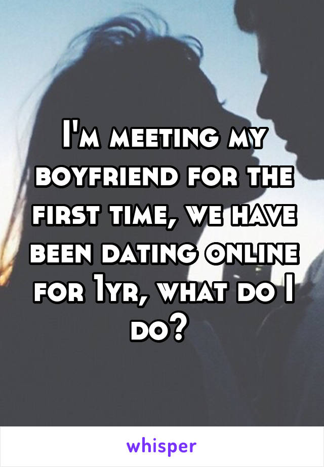 I'm meeting my boyfriend for the first time, we have been dating online for 1yr, what do I do?