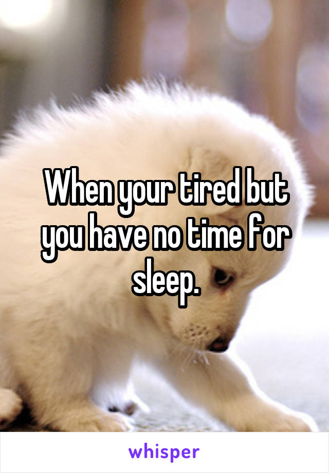 When your tired but you have no time for sleep.