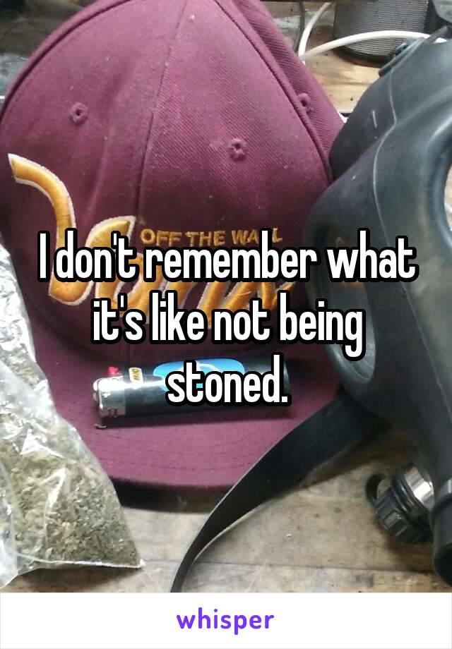 I don't remember what it's like not being stoned.