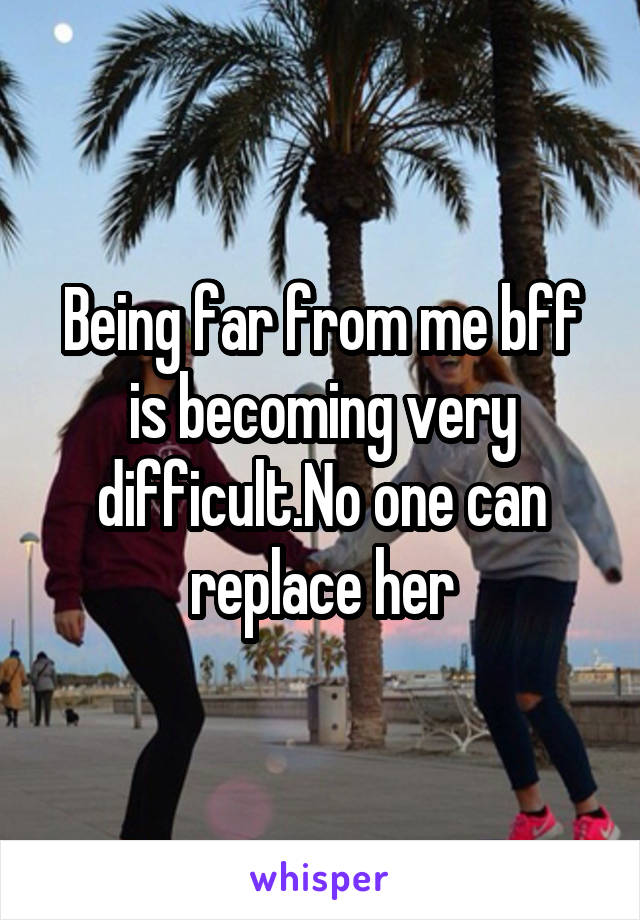 Being far from me bff is becoming very difficult.No one can replace her