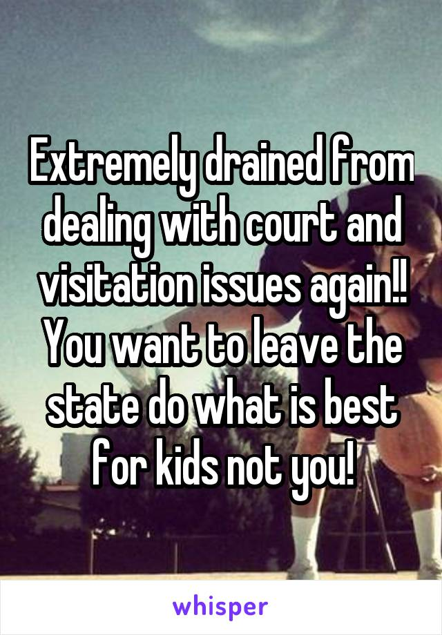Extremely drained from dealing with court and visitation issues again!! You want to leave the state do what is best for kids not you!