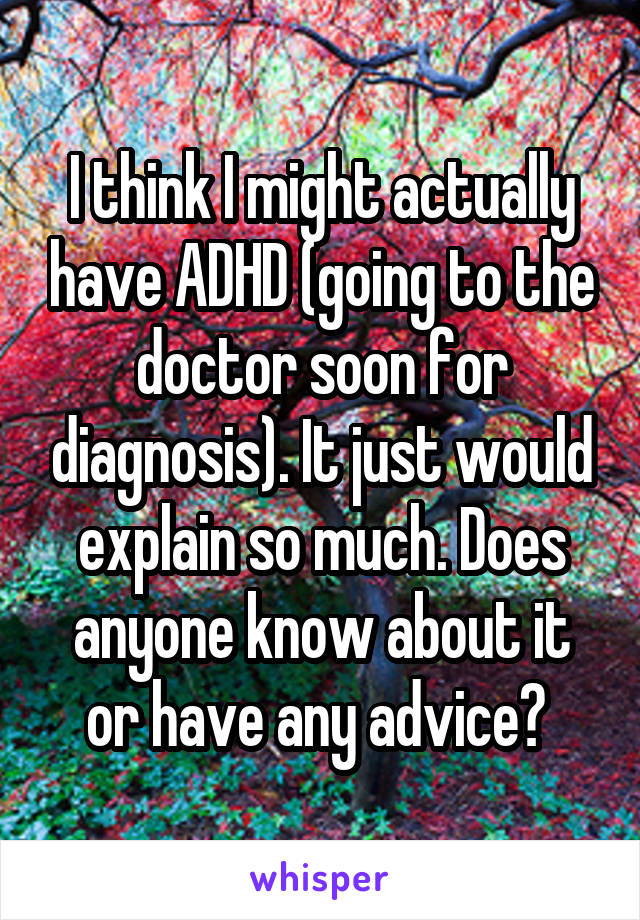 I think I might actually have ADHD (going to the doctor soon for diagnosis). It just would explain so much. Does anyone know about it or have any advice?