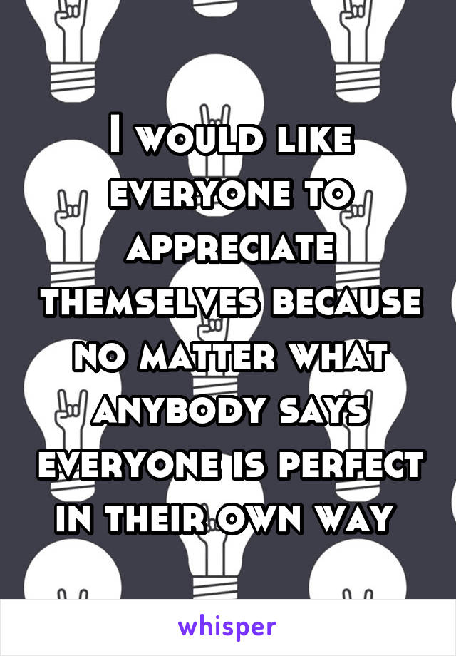 I would like everyone to appreciate themselves because no matter what anybody says everyone is perfect in their own way