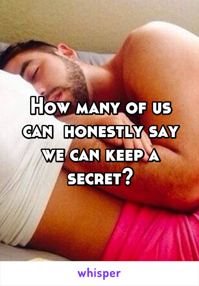 How many of us can  honestly say we can keep a secret?