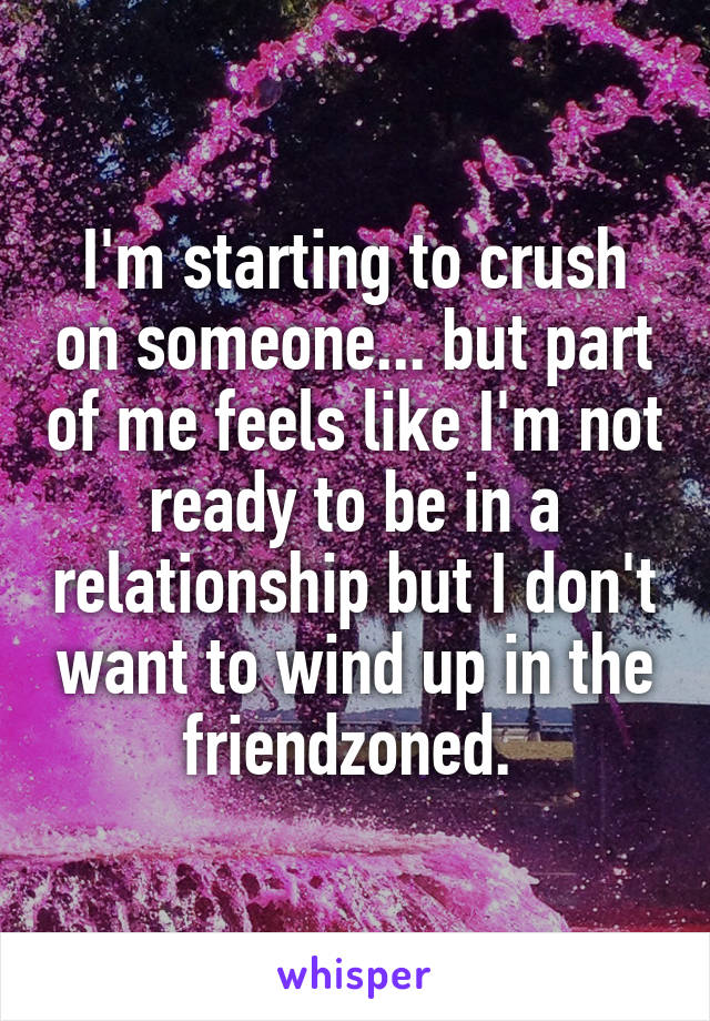 I'm starting to crush on someone... but part of me feels like I'm not ready to be in a relationship but I don't want to wind up in the friendzoned.