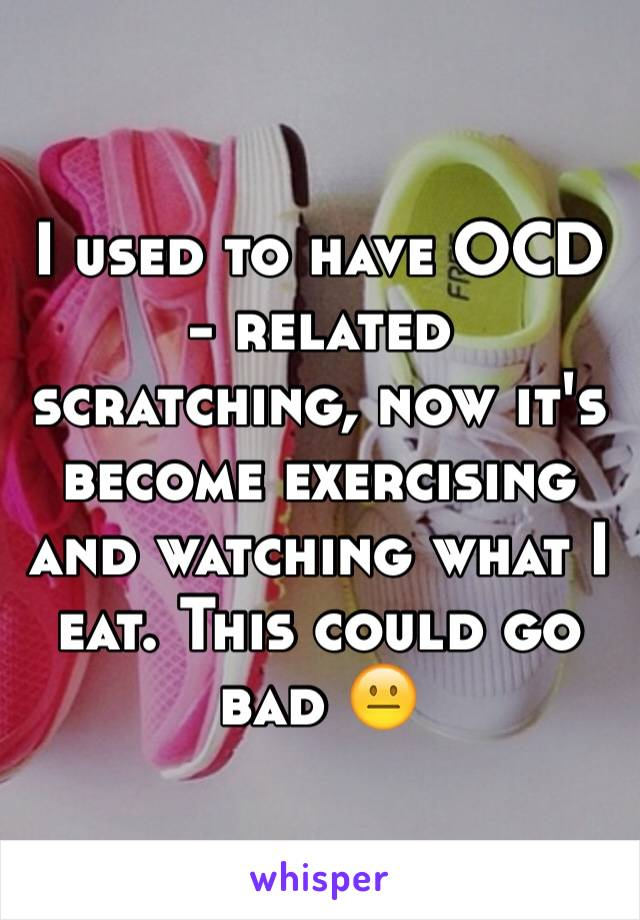 I used to have OCD - related scratching, now it's become exercising and watching what I eat. This could go bad 😐