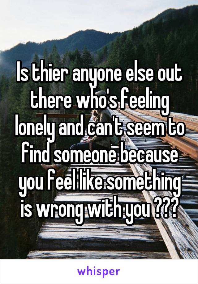 Is thier anyone else out there who's feeling lonely and can't seem to find someone because you feel like something is wrong with you ???