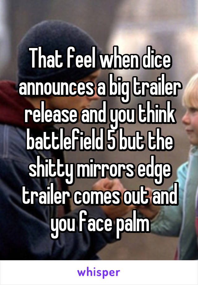 That feel when dice announces a big trailer release and you think battlefield 5 but the shitty mirrors edge trailer comes out and you face palm