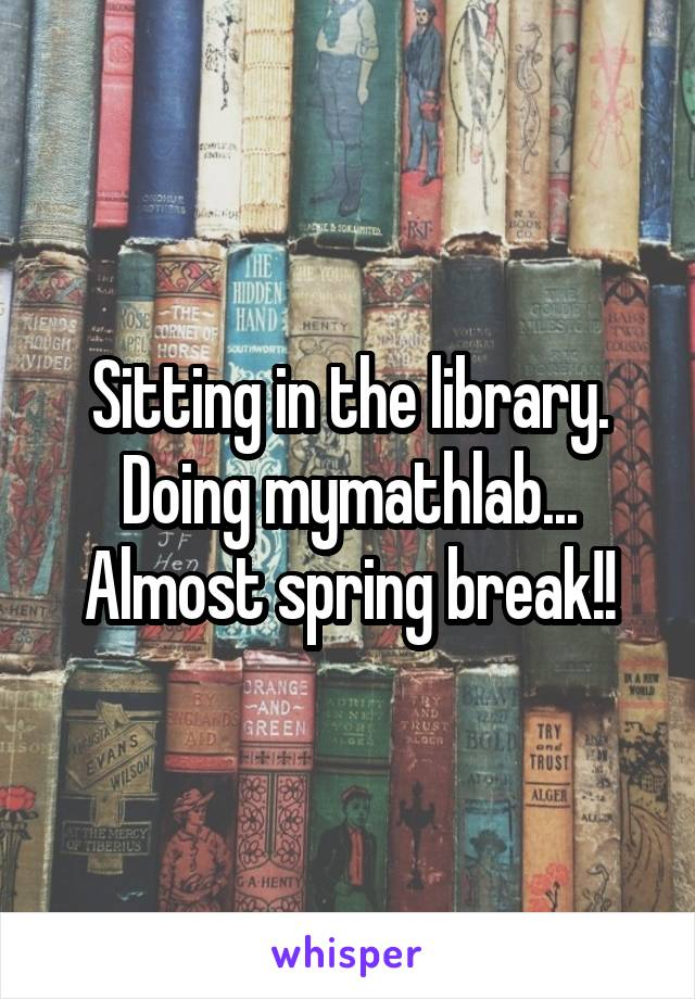 Sitting in the library. Doing mymathlab... Almost spring break!!