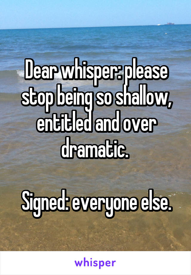 Dear whisper: please stop being so shallow, entitled and over dramatic.   Signed: everyone else.