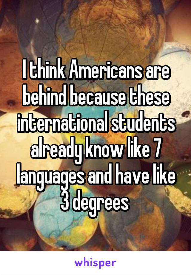I think Americans are behind because these international students already know like 7 languages and have like 3 degrees