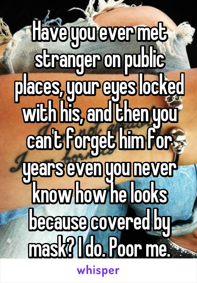 Have you ever met stranger on public places, your eyes locked with his, and then you can't forget him for years even you never know how he looks because covered by mask? I do. Poor me.