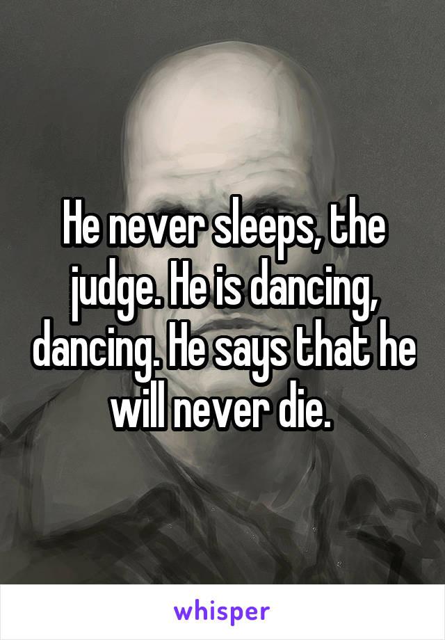 He never sleeps, the judge. He is dancing, dancing. He says that he will never die.
