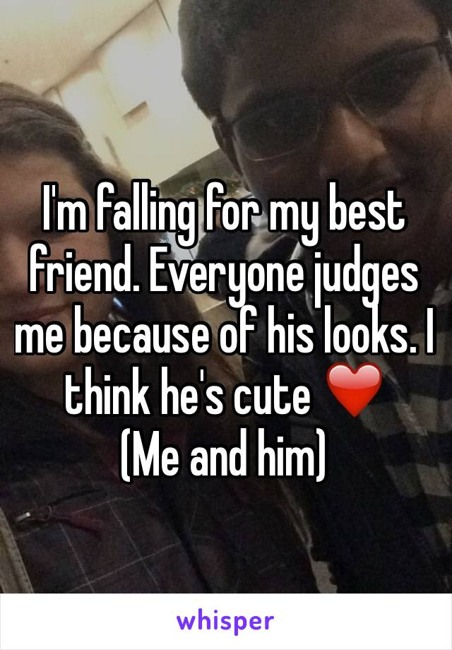 I'm falling for my best friend. Everyone judges me because of his looks. I think he's cute ❤️ (Me and him)