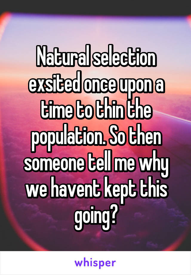 Natural selection exsited once upon a time to thin the population. So then someone tell me why we havent kept this going?