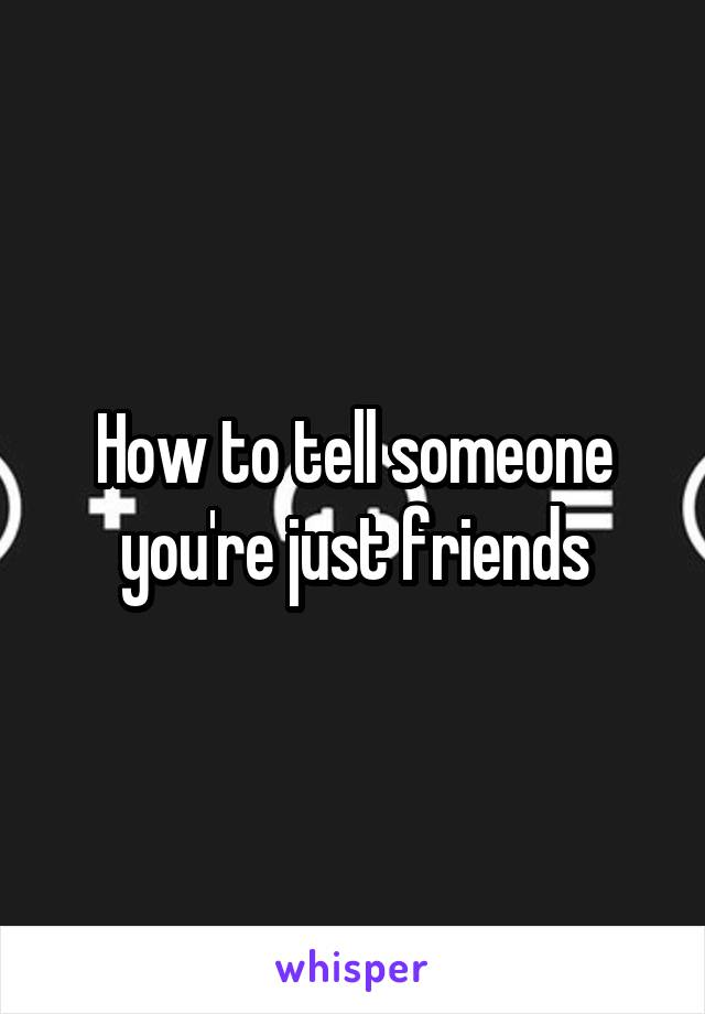 How to tell someone you're just friends