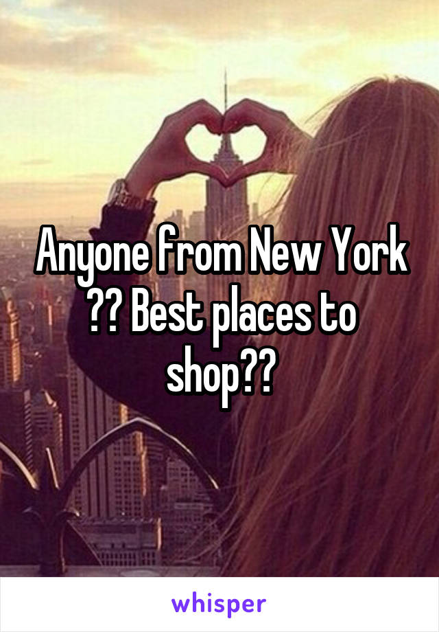 Anyone from New York ?? Best places to shop??
