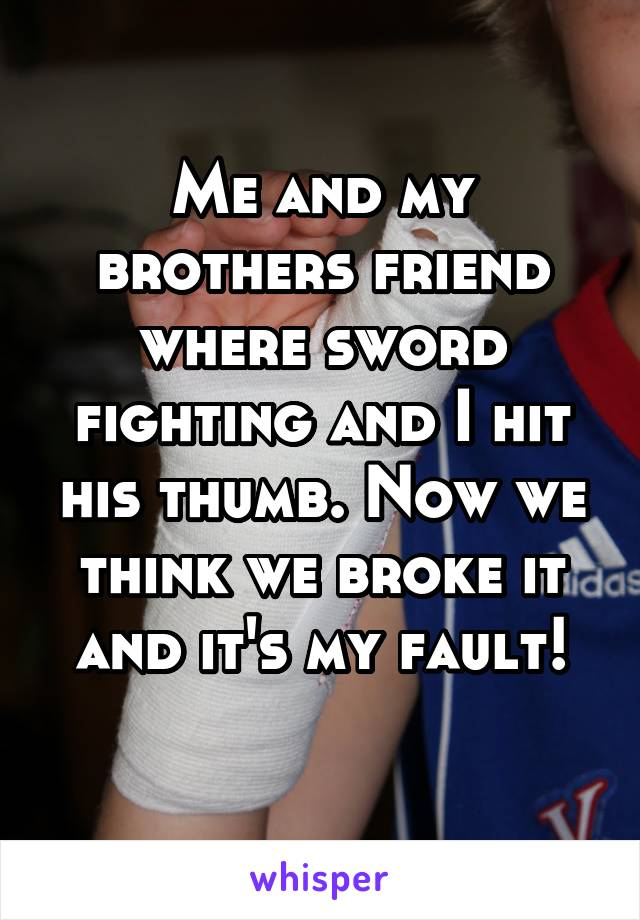 Me and my brothers friend where sword fighting and I hit his thumb. Now we think we broke it and it's my fault!