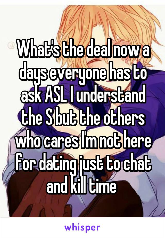 What's the deal now a days everyone has to ask ASL I understand the S but the others who cares I'm not here for dating just to chat and kill time
