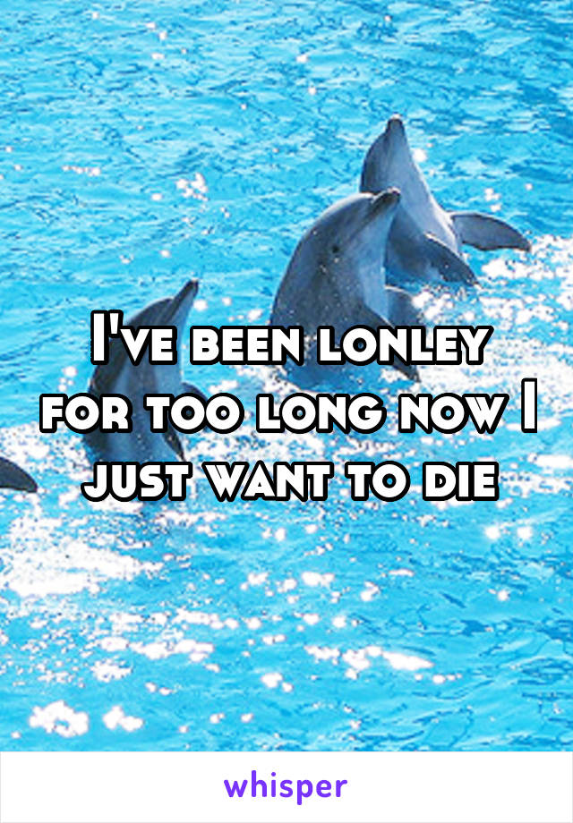 I've been lonley for too long now I just want to die