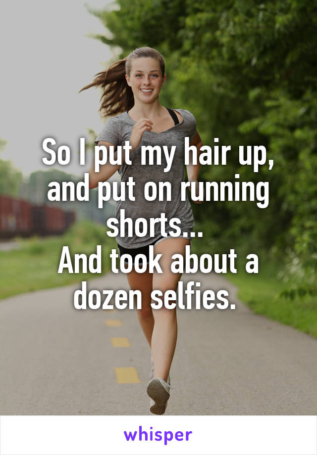 So I put my hair up, and put on running shorts...  And took about a dozen selfies.