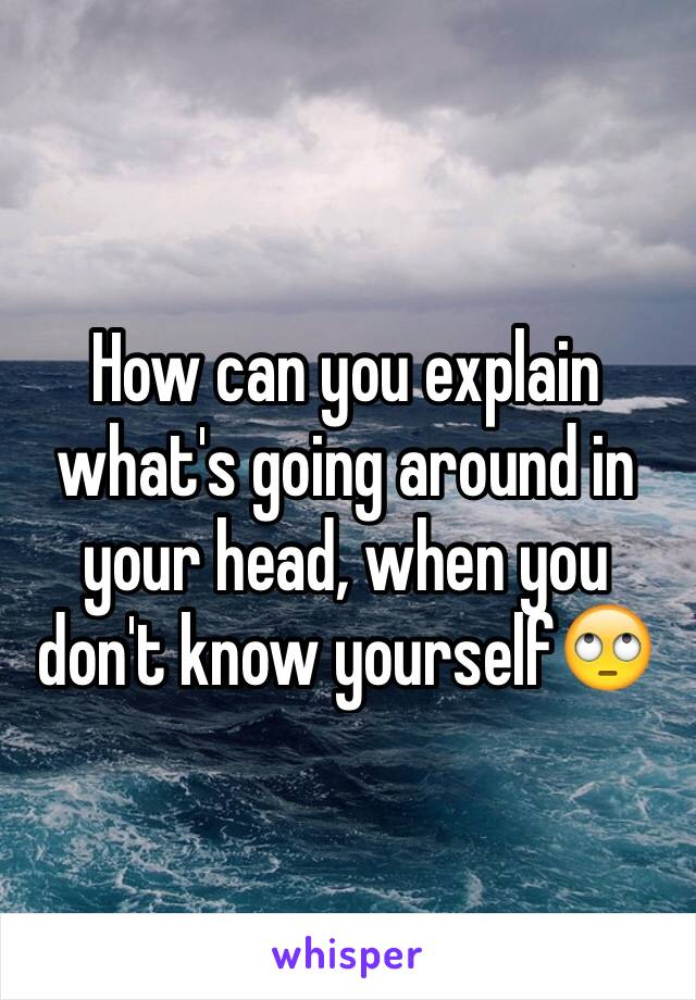 How can you explain what's going around in your head, when you don't know yourself🙄