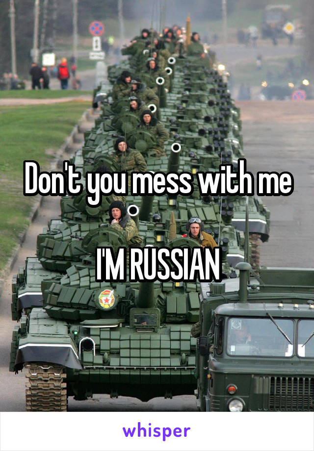 Don't you mess with me  I'M RUSSIAN