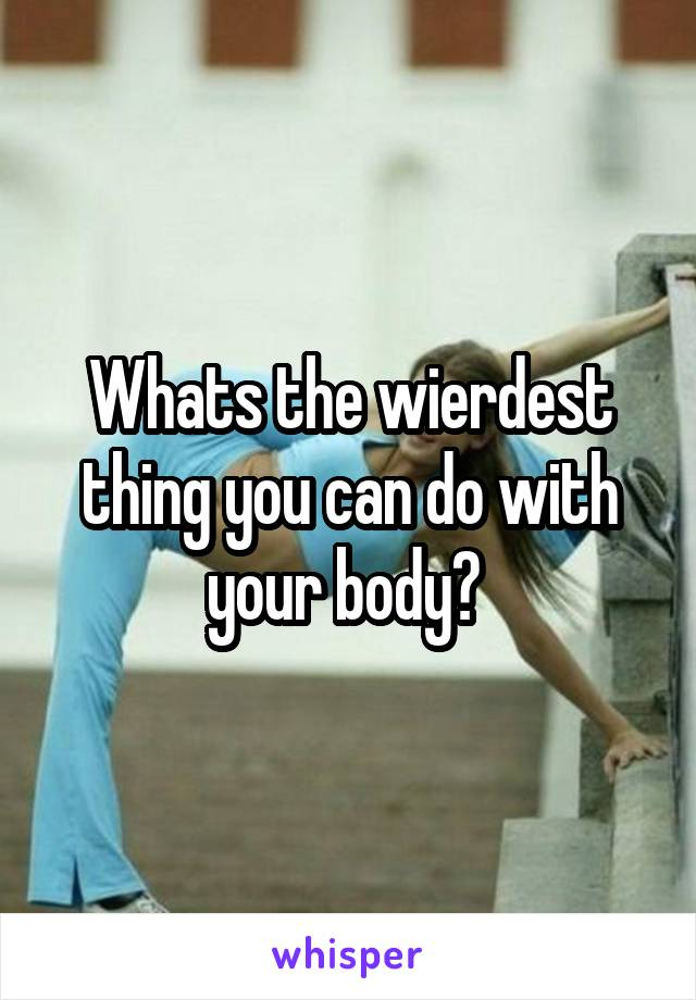 Whats the wierdest thing you can do with your body?