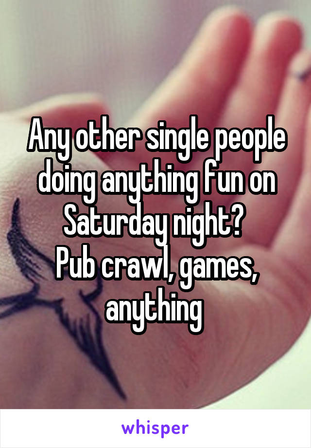 Any other single people doing anything fun on Saturday night?  Pub crawl, games, anything