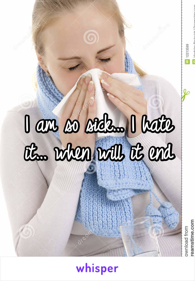I am so sick... I hate it... when will it end