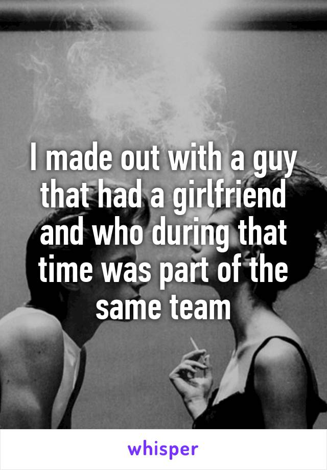 I made out with a guy that had a girlfriend and who during that time was part of the same team