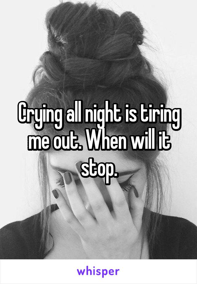 Crying all night is tiring me out. When will it stop.