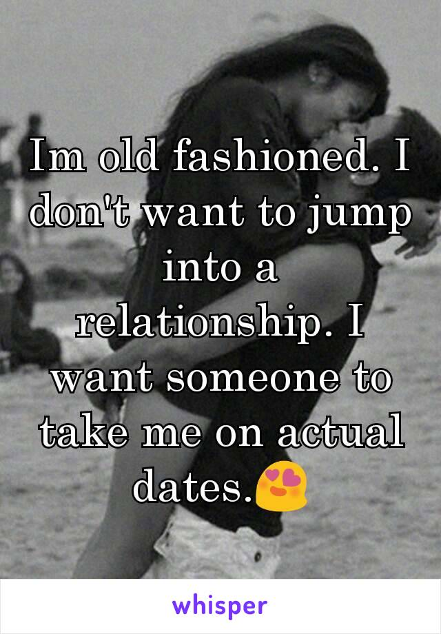 Im old fashioned. I don't want to jump into a relationship. I want someone to take me on actual dates.😍