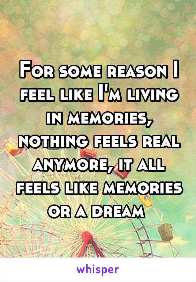 For some reason I feel like I'm living in memories, nothing feels real anymore, it all feels like memories or a dream