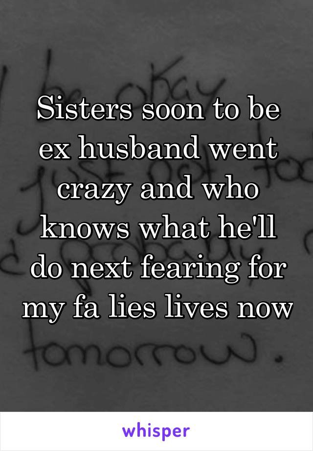 Sisters soon to be ex husband went crazy and who knows what he'll do next fearing for my fa lies lives now