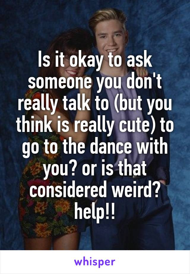 Is it okay to ask someone you don't really talk to (but you think is really cute) to go to the dance with you? or is that considered weird? help!!