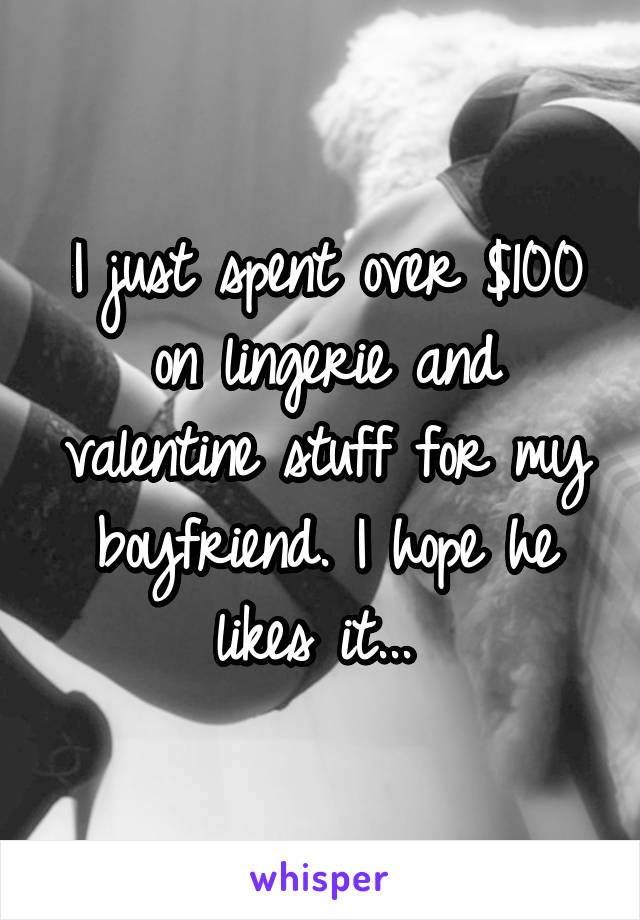 I just spent over $100 on lingerie and valentine stuff for my boyfriend. I hope he likes it...