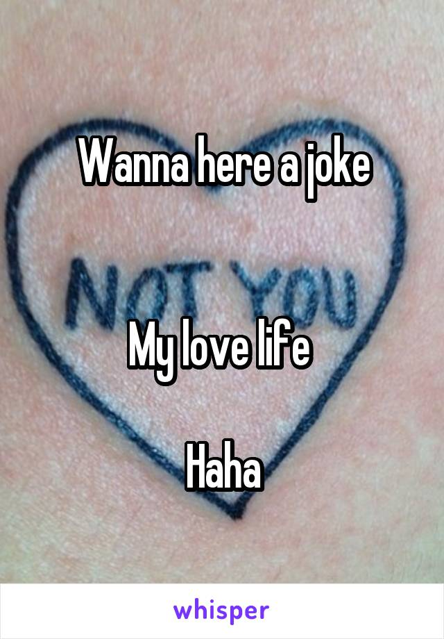 Wanna here a joke   My love life   Haha