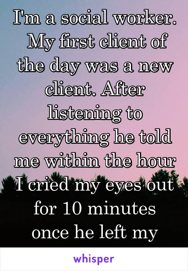 I'm a social worker.  My first client of the day was a new client. After listening to everything he told me within the hour I cried my eyes out for 10 minutes once he left my office.