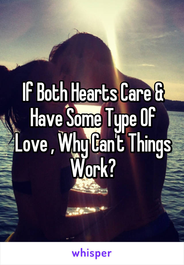 If Both Hearts Care & Have Some Type Of Love , Why Can't Things Work?