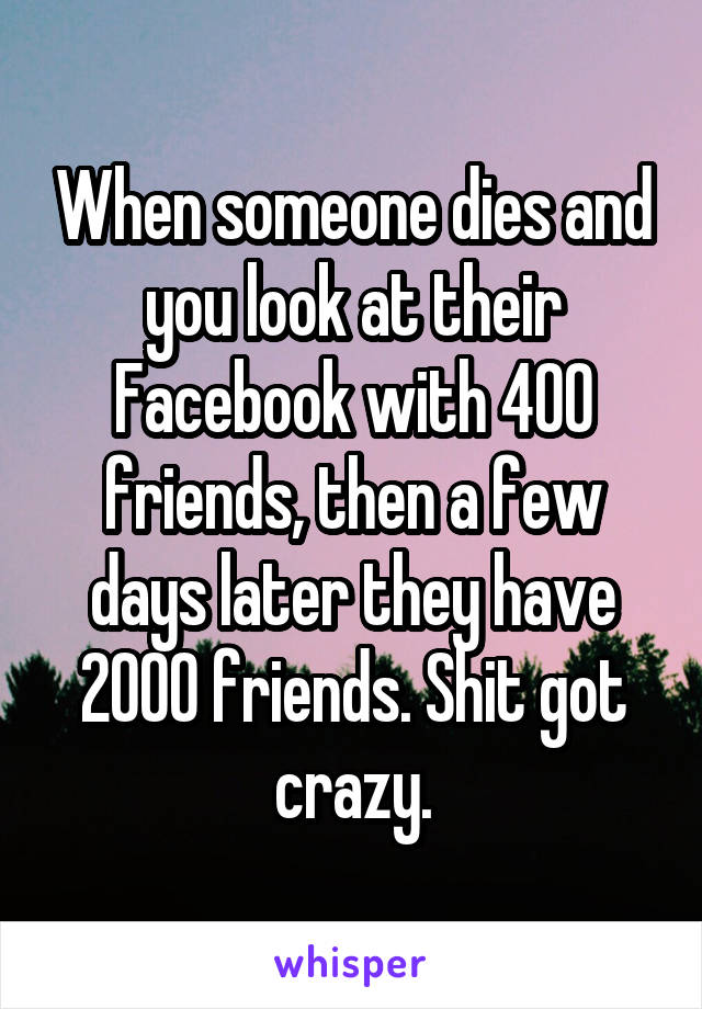 When someone dies and you look at their Facebook with 400 friends, then a few days later they have 2000 friends. Shit got crazy.