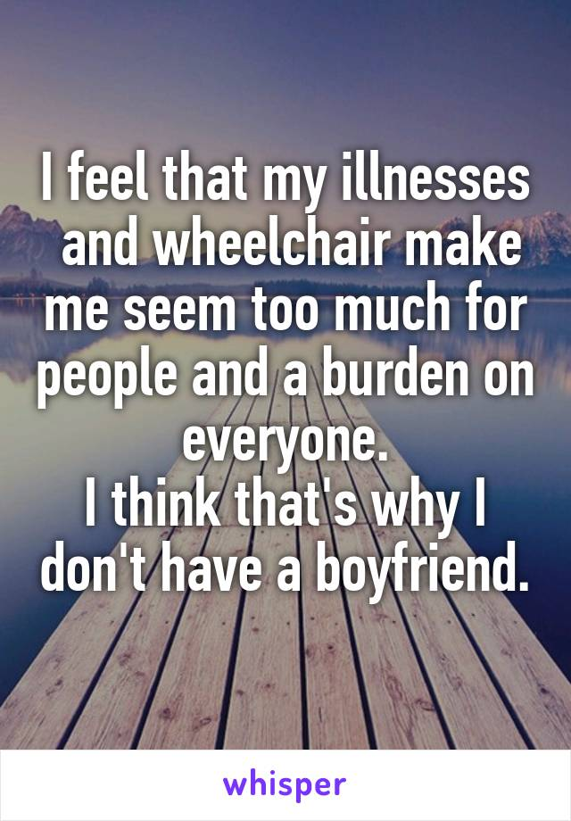 I feel that my illnesses  and wheelchair make me seem too much for people and a burden on everyone. I think that's why I don't have a boyfriend.