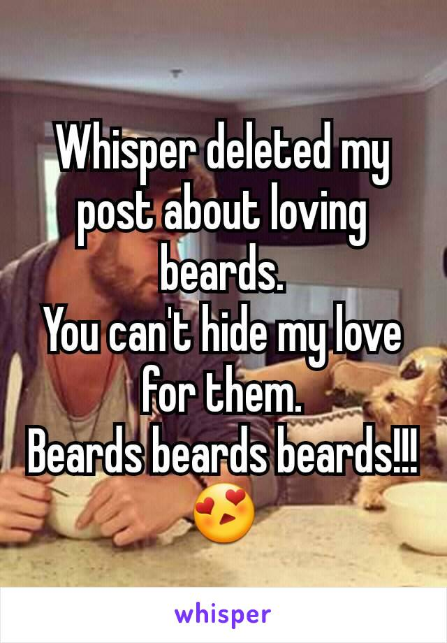 Whisper deleted my post about loving beards. You can't hide my love for them. Beards beards beards!!! 😍