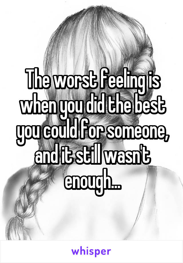 The worst feeling is when you did the best you could for someone, and it still wasn't enough...
