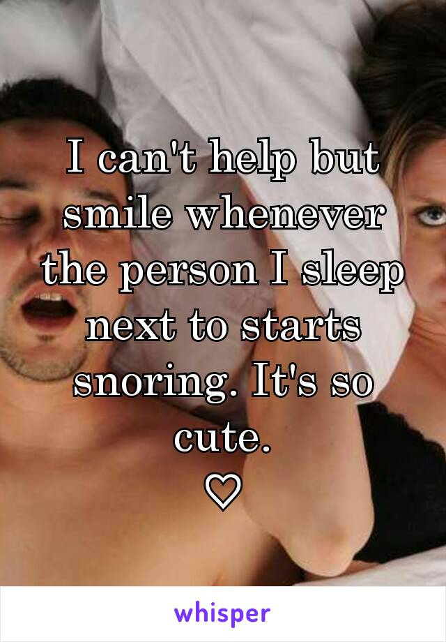 I can't help but smile whenever the person I sleep next to starts snoring. It's so cute. ♡